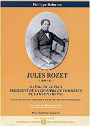 Thèse : Jules Rozet (1800-1871) Maître de forges, président de la chambre de commerce de la Haute-Marne : En Champagne métallurgique sous la Révolution Industrielle